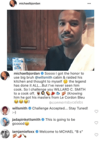 "Bruh, Black, and Masters: michaelbjordan  108  Crunc  michaelbjordan  Soooo I got the honor to  use big bruh @willsmith cabin & raided his  kitchen and thought to myself the legend  has done it ALL...But I've never seen him  cook. So I challenge you WILLARD C. SMITH  to a cook off. Knowing  him he got his masters from Le Cordon Bleu  @commentsbycelebs  willsmith # Challenge Accepted  Stay Tuned!  jadapinkettsmith # This is going to be  goooode  iamiamietoxx  Welcome to MCHAEL ""B s"" Black Royalty at play, can I grab a plate?"