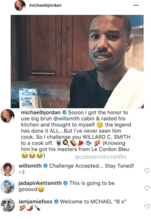 "Bruh, Dank, and Memes: michaelbjordan  108  Crunc  michaelbjordan  Soooo I got the honor to  use big bruh @willsmith cabin & raided his  kitchen and thought to myself the legend  has done it ALL...But I've never seen him  cook. So I challenge you WILLARD C. SMITH  to a cook off. Knowing  him he got his masters from Le Cordon Bleu  @commentsbycelebs  willsmith # Challenge Accepted  Stay Tuned!  jadapinkettsmith # This is going to be  goooode  iamiamietoxx  Welcome to MCHAEL ""B s"" Black Royalty at play, can I grab a plate? by Archer2408 MORE MEMES"