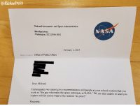 "Michael gets declined by NASA :(: @Michaelh979  National Aeronautics and Space Administration  Headquarters  Washington, DC 20546-0001  NASA  February 2, 2019  Reply to Atth of:  Office of Public Affairs  Dear Michael,  Unfortunately we cannot give you permission to tell people at your school reunion that you  a space suit for you to wear to the reunion ""as proof.""  as ""the guy who trains the space astronauts at NASA."" We are also unable to send you  Sincerely Michael gets declined by NASA :("