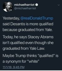 "Fuck Donald Trump: michaelharriot o  @michaelharriot  Yesterday, @realDonaldTrump  said Desantis is more qualified  because graduated from Yale  Today, he says Stacey Abram:s  isn't qualified even though she  graduated from Yale Law  Maybe Irump thinks ""qualified"" is  a synonym for ""white""  11/1/18,9:45 PM Fuck Donald Trump"