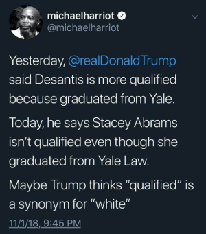 "Fuck Donald Trump by graysonalexander MORE MEMES: michaelharriot o  @michaelharriot  Yesterday, @realDonaldTrump  said Desantis is more qualified  because graduated from Yale  Today, he says Stacey Abram:s  isn't qualified even though she  graduated from Yale Law  Maybe Irump thinks ""qualified"" is  a synonym for ""white""  11/1/18,9:45 PM Fuck Donald Trump by graysonalexander MORE MEMES"