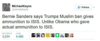 Ammunition: MichaelKeyes  @michaelkeyes  Follow  Bernie Sanders says Trumps Muslim ban gives  ammunition to ISIS. Unlike Obama who gave  actual ammunition to ISIS  RETWEETS LIKES  3,234 4,469