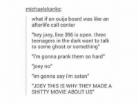 """Ouija, Prank, and Ghost: michaelskanks:  what if an ouija board was like an  afterlife call center  hey joey, line 396 is open. three  teenagers in the dark want to talk  to some ghost or something""""  i'm gonna prank them so hard""""  joey no""""  """"im gonna say i'm satan""""  JOEY THIS IS WHY THEY MADE A  SHITTY MOVIE ABOUT US"""