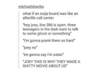 """Ouija, Prank, and Ghost: michaelskanks:  what if an ouija board was like an  afterlife call center  """"hey joey, line 396 is open. three  teenagers in the dark want to talk  to some ghost or something""""  i'm gonna prank them so hard""""  joey no""""  """"im gonna say i'm satan""""  JOEY THIS IS WHY THEY MADE A  SHITTY MOVIE ABOUT US"""
