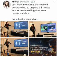 Memes, Party, and True: Michal @Miexriir 23h  Last night I went to a party where  everyone had to prepare a 3 minute  lecture on something they were  passionate about.  I won best presentation.  ANIS  An Exploration of  Shadow the Hedgehog's  True Moral Compass  KNUCKLES This is my kind of party??