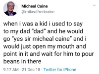"Dad, Iphone, and Twitter: Micheal Caine  @mikealfredcaine  when i was a kid i used to say  to my dad ""dad"" and he would  go ""ves sir micheal caine"" and i  would just open my mouth and  point in it and wait for him to pour  beans in there  9:17 AM 21 Dec 18 Twitter for iPhone"
