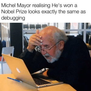 I can hear this image: Michel Mayor realising He's won a  Nobel Prize looks exactly the same as  debugging I can hear this image
