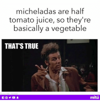 Juice, Memes, and True: micheladas are half  tomato juice, so they're  basically a vegetable  THATS TRUE  mitú I'm basically on a juice cleanse...