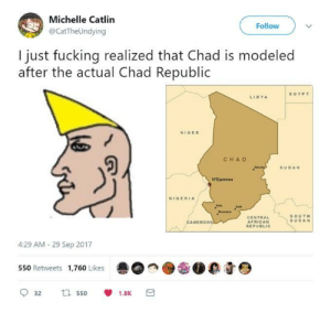 Fucking, Virgin, and Nigeria: Michelle Catlin  @CatTheUndying  Follow  I just fucking realized that Chad is modeled  after the actual Chad Republic  EGYPT  LIBYA  NIGER  CHA D  SUDAN  NIGERIA  CENTRAL  AFRICAN  SOUT  SUDAN  MEROON  4:29 AM- 29 Sep 2017  550 Retweets 1,760 Likes  0 0 But how do the Virgin Islands fit?