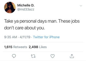 Iphone, Twitter, and Jobs: Michelle D.  @md33azz  Take ya personal days man. These jobs  don't care about you.  9:35 AM 4/11/19 Twitter for iPhone  1,615 Retweets 2,498 Likes You need those days to recharge