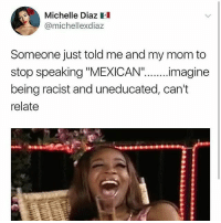 "Memes, Racist, and Mexican: Michelle Diaz  @michellexdiaz  Someone just told me and my mom to  stop speaking ""MEXICAN""....magine  being racist and uneducated, can't  relate 🇲🇽Same 😂😂😂 Repost @intersectional.femme"