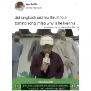 "yourdailyvkook:  no, he didn't JUST hip thrust to A tomato song,,,,,, he HIP THRUSTED to TAEHYUNG'S tomato song ;D: michelle  @jeonglows  did jungkook just hip thrust to a  tomato song Imfao why is he like this  converted by jiminxjungkookie l ig  imingungkookieg  야  RM and Jungkook are excited in the back!  ""I'm going to become ketchup, splat""  야 (전 yourdailyvkook:  no, he didn't JUST hip thrust to A tomato song,,,,,, he HIP THRUSTED to TAEHYUNG'S tomato song ;D"