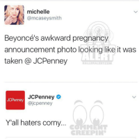 Memes, Jcpenney, and 🤖: michelle  @mcaseysmith  Beyonce's awkward pregnancy  announcement photo looking like it was  taken a JCPenney  BALLERALERT CONI  JCPenney  JCPenney  @jcpenney  Yall haters corny.  CREEPIN Ballerific Comment Creepin -- 🌾👀🌾 jcpenney commentcreepin