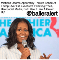"Apparently, Donald Trump, and Head: Michelle Obama Apparently Throws Shade At  Trump Over His Excessive Tweeting: ""Yes, l  Use Social Media, But l Use lt Like A Grown  Up""  @balleralert  05  CA Michelle Obama Apparently Throws Shade At Trump Over His Excessive Tweeting: ""Yes, I Use Social Media, But I Use It Like A Grown Up"" - blogged by @MsJennyb ⠀⠀⠀⠀⠀⠀⠀ ⠀⠀⠀⠀⠀⠀⠀ Donald Trump's Twitter habits have been a thorn in the nation's side since his inauguration. But, many have spoken out about his constant tweeting, encouraging the Celebrity-in-Chief to stay off the social media outlet or at least, tweet with some sense. ⠀⠀⠀⠀⠀⠀⠀ ⠀⠀⠀⠀⠀⠀⠀ Most recently, our forever First Lady Michelle Obama threw a subtle jab at Trump for his Twitter antics. ⠀⠀⠀⠀⠀⠀⠀ ⠀⠀⠀⠀⠀⠀⠀ ""I don't just tweet off the top of my head, which I don't encourage people to do - especially kids,"" Obama said at a Klick Heath's MUSE New York event, adding that she even has a ""committee"" check her tweets before they're published. ⠀⠀⠀⠀⠀⠀⠀ ⠀⠀⠀⠀⠀⠀⠀ ""How many kids do you know that the first thing that comes off the top of their head is the first thing they should express? You know? It's like, 'Take a minute. Talk to your crew before you put that [out there] and then spell check and check the grammar."" ⠀⠀⠀⠀⠀⠀⠀ ⠀⠀⠀⠀⠀⠀⠀ As Obama continued, she explained that the uncensored ""telling it like it is"" talk is just a scapegoat for ""rude"" behavior. ⠀⠀⠀⠀⠀⠀⠀ ⠀⠀⠀⠀⠀⠀⠀ ""But yes I use social media,"" she added, according to PEOPLE. ""But I use it like a grownup."""