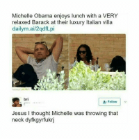 Jesus, Michelle Obama, and Obama: Michelle Obama enjoys lunch with a VERY  relaxed Barack at their luxury Italian villa  dailym.ai/2qdfLpi  bri  Follow | v  Jesus I thought Michelle was throwing that  neck dyfkgyrfukrj Jdhdhdhhdhd bye omfg -x