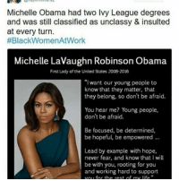 "Life, Memes, and Michelle Obama: Michelle Obama had two Ivy League degrees  and was still classified as unclassy & insulted  at every turn.  #Black Women/AtWork  Michelle LaVaughn Robinson Obama  First Lady of the United States 2008 2016  ""I want our young people to  know that they matter, that  they belong, so don't be afraid.  You hear me? Young people,  don't be afraid.  Be focused, be determined,  be hopeful, be empowered  Lead by example with hope,  never fear, and know that I will  be with you, rooting for you  and working hard to support  for the rest of my life -char"
