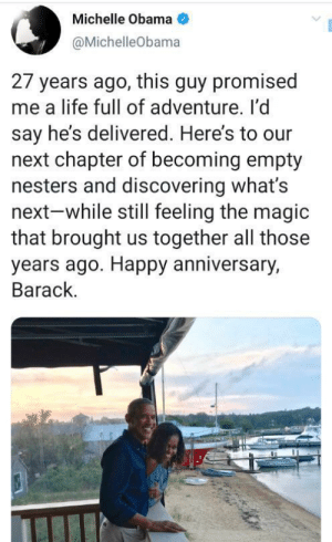 Barack and Michelle Obama celebrate 27 years together: Michelle Obama  @MichelleObama  27 years ago, this guy promised  me a life full of adventure. I'd  say he's delivered. Here's to our  next chapter of becoming empty  nesters and discovering what's  next-while still feeling the magic  that brought us together all those  years ago. Happy anniversary,  Barack. Barack and Michelle Obama celebrate 27 years together