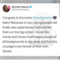 Memes, Michelle Obama, and Obama: Michelle Obama  @MichelleObama  Congrats to the entire #blackpanther  team! Because of you, young people wil  finally see superheroes that look like  them on the big screen.I loved this  movie and I know it will inspire people of  all backgrounds to dig deep and find the  courage to be heroes of their own  stories. From the desk of MichelleObama