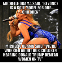 """Meanwhile...: MICHELLE OBAMA SAID, """"BEVONCE  IS A ROLE MODEL FOR OUR  CHILDREN""""  MICHELLE OBAMA SAID, WERE  WORRIED ABOUT OUR CHILDREN  HEARING DONALD TRUMP DEMEAN  WOMEN ON TV"""" Meanwhile..."""