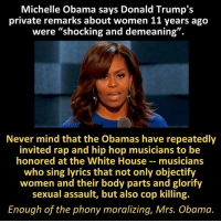 """Bodies , Memes, and Michelle Obama: Michelle Obama says Donald Trump's  private remarks about women 11 years ago  were """"shocking and demeaning"""".  Never mind that the Obamas have repeatedly  invited rap and hip hop musicians to be  honored at the White House musicians  who sing lyrics that not only objectify  women and their body parts and glorify  sexual assault, but also cop killing.  Enough of the phony moralizing, Mrs. Obama."""