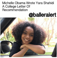 "Memes, 🤖, and The Others: Michelle Obama Wrote Yara Shahidi  A College Letter Of  Recommendation  @balleralert Michelle Obama Wrote Yara Shahidi A College Letter Of Recommendation - blogged by: @eleven8 ⠀⠀⠀⠀⠀⠀⠀⠀ ⠀⠀⠀⠀⠀⠀⠀⠀ What's the best way to ensure that you'll get into any college of your choosing? Have the most awesome FLOTUS write your college recommendation letter. ⠀⠀⠀⠀⠀⠀⠀⠀ ⠀⠀⠀⠀⠀⠀⠀⠀ YaraShahidi, who graduates from high school this year, plans to double-major in African American studies and sociology. She applied to four colleges, including Harvard, and according to WMagazine, former First Lady MichelleObama not only gave Yara a pep talk before she took her AP exams, she also wrote the young star a college recommendation letter. ⠀⠀⠀⠀⠀⠀⠀⠀ ⠀⠀⠀⠀⠀⠀⠀⠀ ""She is very amazing and such a supporter, which is something very surreal to say,"" Shahidi said. ⠀⠀⠀⠀⠀⠀⠀⠀ ⠀⠀⠀⠀⠀⠀⠀⠀ Like Malia Obama, Yara plans to defer college for at least a year. She told People Magazine back in October, ""I know when Malia Obama announced [she was deferring], she got a lot of flack, but I feel like what's interesting is I know so many people that are deferring. It's more than to just roam around or just sit down and stare at a wall, but it will also give me an opportunity to work,"" Shahidi says. ""I've been working more than half of my life and that's always been balanced with school and all of the other responsibilities, so to have a year to focus on work and to focus on specified interests will be nice before I pick a career and choose what I want to study and my life path."" ⠀⠀⠀⠀⠀⠀⠀⠀ ⠀⠀⠀⠀⠀⠀⠀⠀ Yara has currently landed her very own Black-ish spin-off, which will focus on her character's college life. Congrats to her!"