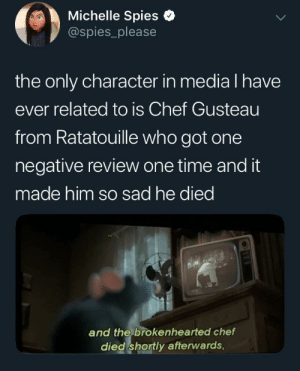 This is so sad: Michelle Spies e  @spies_please  the only character in media l have  ever related to is Chef Gusteau  from Ratatouille who got one  negative review one time and it  made him so sad he died  and the brokenhearted chef  died shortly afterwards, This is so sad