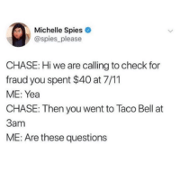 7/11, Taco Bell, and Chase: Michelle Spies  @spies_please  CHASE: Hi we are calling to check for  fraud you spent $40 at 7/11  ME: Yea  CHASE: Then you went to Taco Bell at  3am  ME: Are these questions