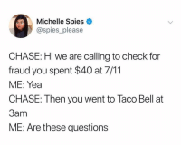 7/11, Taco Bell, and Chase: Michelle Spieso  @spies_please  CHASE: Hi we are calling to check for  fraud you spent $40 at 7/11  ME: Yea  CHASE: Then you went to Taco Bell at  3am  ME: Are these questions @spies_please