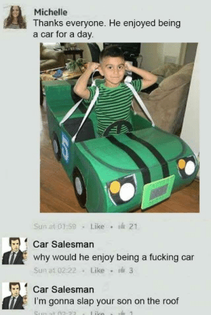 Fucking, Sun, and Car: Michelle  Thanks everyone. He enjoyed being  a car for a day  Sum at 0159Like  21  Car Salesman  why would he enjoy being a fucking car  Sun at 02:22Like 3  Car Salesman  I'm gonna slap your son on the roof Car Salesman arrested on battery against a child