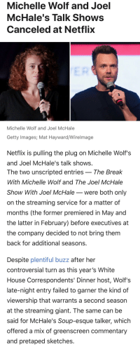 Funny, Netflix, and White House: Michelle Wolf and Joel  McHale's Talk Shows  Canceled at Netflix  Michelle Wolf and Joel McHale  Getty Images, Mat Hayward/Wirelmage  Netflix is pulling the plug on Michelle Wolf's  and Joel McHale's talk shows  The two unscripted entries _ The Break  With Michelle Wolf and The Joel McHale  Show With Joel McHale _were both only  on the streaming service for a matter of  months (the former premiered in May and  the latter in February) before executives at  the company decided to not bring them  back for additional seasons.  Despite plentiful buzz after her  controversial turn as this year's White  House Correspondents' Dinner host, Wolf's  late-night entry failed to garner the kind of  viewership that warrants a second season  at the streaming giant. The same can be  said for McHale's Soup-esque talker, which  offered a mix of greenscreen commentary  and pretaped sketches.