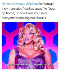 """Ironic, Home, and Portugal: @michellevisage @RuPaul in Portugal  they translated """"sashay away"""" to """"bye,  go home, no one loves you"""" and  everyone is freaking out about it  Adeus,  vaite emp  orninguern te ador Honestly it's the same thing, and I'm going to need no convincing on the matter"""