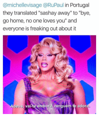 """Savage, Grindr, and Home: @michellevisage @RuPaul in Portugal  they translated """"sashay away"""" to """"bye,  go home, no one loves you"""" and  everyone is freaking out about it  Adeus, vai-te en  Adeus,  al-te e  mbora ningué  rn le adora Damn @rupaulofficial. You a savage"""