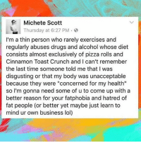 """Drugs, Lol, and Memes: Michete Scott  Thursday at 6:27 PM  I'm a thin person who rarely exercises and  regularly abuses drugs and alcohol whose diet  consists almost exclusively of pizza rolls and  Cinnamon Toast Crunch and I can't remember  the last time someone told me that I was  disgusting or that my body was unacceptable  because they were """"concerned for my health""""  so I'm gonna need some of u to come up with a  better reason for your fatphobia and hatred of  fat people (or better yet maybe just learn to  mind ur own business lol) This! While obesity is a growing problem, nobody has any right to abuse a stranger because of their body shape. You have no idea what they're going through"""