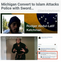 """The jihadi's name is Abdul-Latif Ketchman, a convert, but you will find none of that in news reports. News headlines only refer to his Christian name. A commenter exposed his Facebook page and his actual name. Abdul-Latif came at police with a knife and sword over his head. Telling victims to bow down before his god, etc. But no connection made by local media. Courts wonder if he is even competent? From what does he suffer? That now worldwide mental affliction — piety in Islam. The defendant says he is competent…he's just following the Quran..MAN SHOT BY SWAT LUNGED AT OFFICERS WITH KNIFE, SWORD, POLICE TESTIFY MLive, July 21, 2017 (thanks to Nonya): PITTSFIELD TOWNSHIP, MI – A MAN TAUNTED POLICE OFFICERS BY WAVING AND RUBBING TOGETHER THE EDGES OF KNIVES IN A SMALL YPSILANTI APARTMENT BEFORE HE WAS SHOT BY A MEMBER OF WASHTENAW METRO SWAT IN A JANUARY ENCOUNTER, POLICE TESTIFIED THURSDAY, JULY 20. Two cases against Rodger Ketchman, 33, of Ypsilanti were bound over to circuit court following preliminary examinations Thursday at Washtenaw County's 14A-1 District Court. Ketchman initially faced charges of first-degree home invasion, carrying a dangerous weapon with unlawful intent and malicious destruction of a building costing $20,000 or more in damage for the incident on Jan. 13, 2017. By the conclusion of the Thursday examination, however, he faced 14 new charges related to the encounter with police – seven counts of felony assault and seven counts of resisting, obstructing or assaulting a police officer. The charge of malicious destruction of property was also changed to a misdemeanor. Assistant Washtenaw County Prosecuting Attorney Blake Hatlem told the court the charge was meant to be for damages of $200 or less. Police and SWAT members described a tense situation in close quarters with an armed Ketchman. Ketchman listened to the Thursday testimony while occasionally speaking with his attorney and at least once saying """"that's absurd.""""  Police were initially call"""