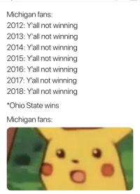 winning: Michigan fans  2012: Y'all not winning  2013: Y'all not winning  2014: Y'all not winning  2015: Y'all not winning  2016: Y'all not winning  2017: Y'all not winning  2018: Y'all not winning  *Ohio State wins  Michigan fans