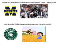 Michigan got Charles Woodson to be the commencement speaker for this year's graduating class  MICHIGAN  Not to be outdone, Michigan State got the best football playing Charles they could find  CHIG  STATE  孑  ,可