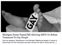 """Bad, Bill Clinton, and Google: Michigan House Passed Bill Allowing EMTs To Refuse  Treatment To Gay People  Over the weekend, Republicans in the Michigan Statehouse passed a """"license to  discriminate"""" bill that would give just about anyone the right to refuse service [. <p><a class=""""tumblr_blog"""" href=""""http://justanotherconservative.tumblr.com/post/104755708059/fuck-liberal-morons-harbi-doll-rossjm"""">justanotherconservative</a>:</p> <blockquote> <p><a class=""""tumblr_blog"""" href=""""http://fuck-liberal-morons.tumblr.com/post/104754344326/harbi-doll-rossjm-lumos5001-utterly-and"""">fuck-liberal-morons</a>:</p> <blockquote> <p><a class=""""tumblr_blog"""" href=""""http://harbi-doll.tumblr.com/post/104752758548/rossjm-lumos5001-utterly-and-thoroughly"""">harbi-doll</a>:</p> <blockquote> <p><a class=""""tumblr_blog"""" href=""""http://rossjm.tumblr.com/post/104748223762"""">rossjm</a>:</p> <blockquote> <p><a class=""""tumblr_blog"""" href=""""http://lumos5001.tumblr.com/post/104715442836/utterly-and-thoroughly-disgusted-by-my-state-right"""">lumos5001</a>:</p> <blockquote> <p><a href=""""http://www.newnownext.com/michigan-house-passed-bill-allowing-emts-to-refuse-treatment-to-gay-people/12/2014/?fb_ref=fbshare_web"""">utterly and thoroughly disgusted by my State right now</a></p> </blockquote> <p>This article is so strawman I can almost hear it singing<span>'</span><span>if I only had a brain.' The bill basically means private businesses and individuals have the right to serve/not serve who they want. Just like how a bar can refuse to serve alcoholics. It's literally that simple.</span></p> <p><br/>Of course, wild eyed conspiracy theorists immediately jump to the most ridiculous conclusions, then publish said conclusions as the title of their laughworthy articles. It's basically just the following exchange happening over and over:<br/><br/><strong>Bill:</strong> <em>I think people should be allowed to interact with who they want andbusinesses shouldhave the right to run their business according to their beliefs, without t"""