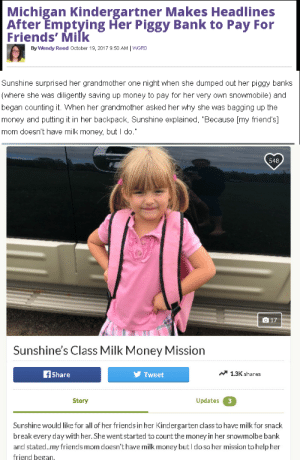 "America, Children, and Cute: Michigan Kindergartner Makes Headlines  After Emptying Her Piggy Bank to Pay For  Friends' Milk  By Wendy Reed October 19, 2017 9:50 AM | WGRD   Sunshine surprised her grandmother one night when she dumped out her piggy banks  (where she was diligently saving up money to pay for her very own snowmobile) and  began counting it. When her grandmother asked her why she was bagging up the  money and putting it in her backpack, Sunshine explained, ""Because [my friend's]  mom doesn't have milk money, but I do.""   548  Sunshine's Class Milk Money Mission  1.3K shares  fshare  Tweet  Updates 3  Story  Sunshine would like for all of her friends in her Kindergarten class to have milk for snack  break every day with her. She went started to count the money in her snowmolbe bank  and stated.my friends mom doesn't have milk money but I do so her mission to help her  friend began, mysharona1987: mysharona1987:  ""America is the greatest country in the world!"" Well, no. If you're relying on GoFundMe and kind-hearted but ridiculously-named 5 year olds to give your nation's children basic food rations then I don't think you are.  ""This is such a cute story!"" No, it isn't."