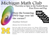 Club, Pizza, and Pop: Michigan Math Club  Thursday at 4pm in the Nesbitt Room  Free Pizza and Pop  DVD  Does the bouncing  DVD logo ever  the corner  DAYL  כ  Jonathan Gerhard  Abstract for 04 October 2018  Some have called it the greatest mystery ever During a DVD screensaver,  does the buing logo ever exactly hit a corner? The inspiration for this  talk came while preparing a Math 105 lesson on vertical and horizontal shifts,  so it should be accessible to anybody interested! Attempting to answer this  question leads to a very natural introduction to modular arithmetic and  lynamics