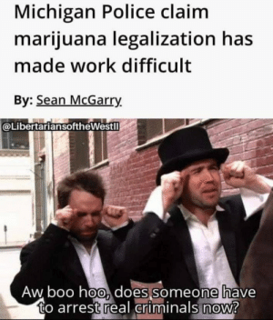 N.W.A intensifies: Michigan Police claim  marijuana legalization has  made work difficult  By: Sean McGarry.  @LibertariansoftheWestll  Aw boo hoo, does someone have  to arrest real criminals now? N.W.A intensifies