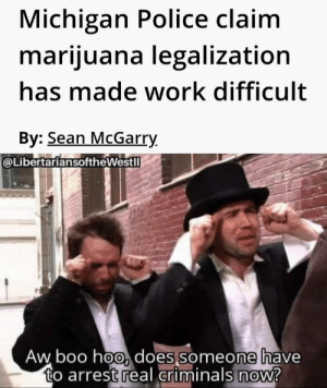 Boo, Police, and Reddit: Michigan Police claim  marijuana legalization  has made work difficult  By: Sean McGarry  @LibertariansoftheWestll  Aw boo hoo, does someone have  to arrest real criminals now? When finally realize actual work is required