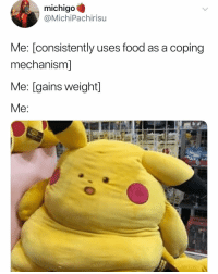 My ass esp during the holiday season: michigo  @MichiPachirisu  Me: [consistently uses food as a coping  mechanism]  Me: [gains weight] My ass esp during the holiday season