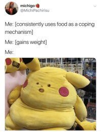 Blackpeopletwitter, Food, and Via: michigo  @MichiPachirisu  Me: [consistently uses food as a coping  mechanism]  Me: [gains weight]  Me Very surprising (via /r/BlackPeopleTwitter)