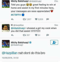 Blackpeopletwitter, Girl, and Home: Michy Batshuayi @mbatshuayi  21m  Told you guys  great feeling to win at  home and assist in my first minutes here,  your messages are sooo appreciated  #KTBFFH 0  1927 2,608  15m  H @Hazpillian  @mbatshuayi I showed a girl my cock when  you did that assist !!!!1!!1!!!!  са  267 64  Michy Batshuayi  @mbatshuayi  @Hazpilian nah dont do this bro  15/08/2016, 22:32 <p>nah dont do this bro (via /r/BlackPeopleTwitter)</p>