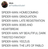 Beautiful, Blackpeopletwitter, and Life: Mick  @ThatBlackDude1  SPIDER-MAN: HOMECOMING  SPIDER-MAN: GRADUATION  SPIDER-MAN: LATE REGISTRATION  SPIDER-MAN: 808S AND  HEARTBREAK  SPIDER-MAN: MY BEAUTIFUL DARK  TWISTED FANTASY  SPIDER-MAN: YEEZUS  SPIDER-MAN: THE LIFE OF PABLO <p>Trying to cop them Spidey Boosts 👟 (via /r/BlackPeopleTwitter)</p>