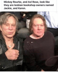 Funny, Lesbian, and Rose: Mickey Rourke, and Axl Rose, look like  they are lesbian bookshop owners named  Jackie, and Karen.