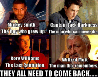 Rory: Mickey Smith  Captain Jack Harkness  The boy Who grew up. The man who can never die  Rory Williams  Wilfred Mott  The Last Centurion. The man that remembers.  THEY ALL NEED TO COME BACK