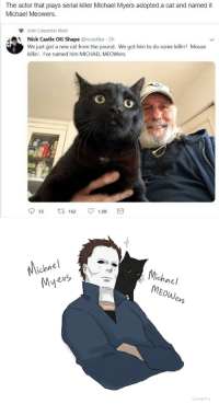 scathykitty:  it makes me so happy, I had to: micr alo hopled act andnamed i  John Carpenter liked  Nick Castle OG Shape @ncastlez 2h  We just got a new cat from the pound. We got him to do some killin! Mouse  killin'. I've named him MICHAEL MEOWers.   Michael  chne  MEOWers  Mye  iH scathykitty:  it makes me so happy, I had to
