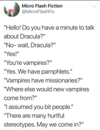 """Hello, Memes, and Dracula: Micro Flash Fiction  @MicroFlashFic  """"Hello! Do you have a minute to talk  about Dracula?""""  """"No-wait, Dracula?""""  """"Yes!""""  """"You're vampires?""""  """"Yes. We have pamphlets.  Vampires have missionaries?""""  """"Where else would new vampires  come from?  """"I assumed you bit people.""""  """"There are many hurtrul  stereotypes. May we come in?"""" <p>Knock Knock via /r/memes <a href=""""https://ift.tt/2LK1luA"""">https://ift.tt/2LK1luA</a></p>"""