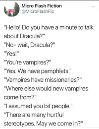 "Hello, Dracula, and Fiction: Micro Flash Fiction  @MicroFlashFic  ""Hello! Do you have a minute to talk  about Dracula?""  ""No-wait, Dracula?""  ""Yes!""  ""You're vampires?""  ""Yes. We have pamphlets.""  Vampires have missionaries?""  ""Where else would new vampires  come from?""  ""l assumed you bit people.""  There are many hurtful  stereotypes. May we come in?"""